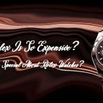 Why Rolex Is So Expensive? What Is So Special About Rolex Watches