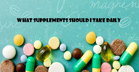 What Supplements Should I Take Daily